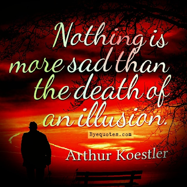 "Quote from Byequotes.com - ""Nothing is more sad than the death of an illusion."" - Arthur Koestier"