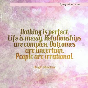 """Quote from Byequotes.com - """"Nothing is perfect. Life is messy. Relationships are complex. Outcomes are uncertain. People are irrational"""". - Hugh Mackay"""