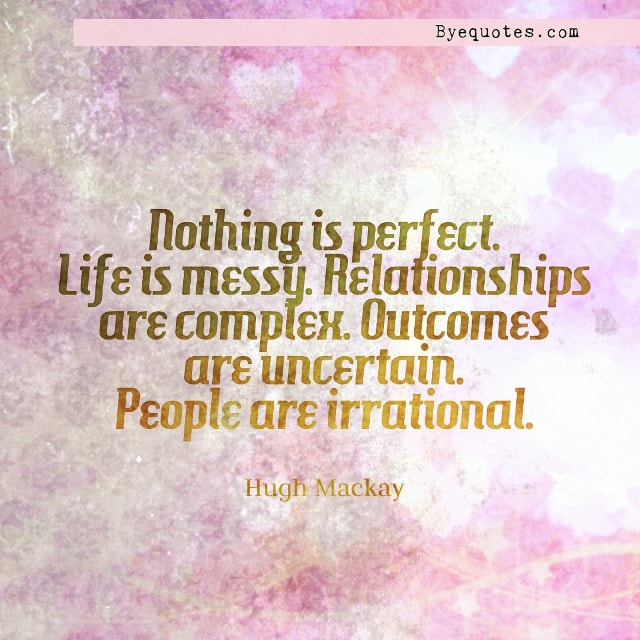 "Quote from Byequotes.com - ""Nothing is perfect. Life is messy. Relationships are complex. Outcomes are uncertain. People are irrational"". - Hugh Mackay"