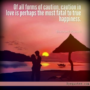 """Quote from Byequotes.com - """"Of all forms of caution, caution in love is perhaps the most fatal to true happiness"""".- Bertrand Russell"""