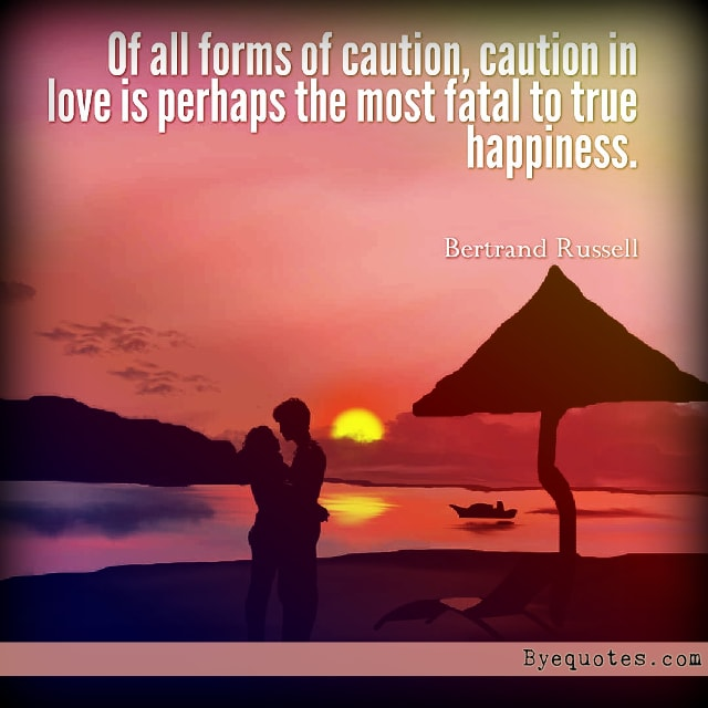 "Quote from Byequotes.com - ""Of all forms of caution, caution in love is perhaps the most fatal to true happiness"".- Bertrand Russell"