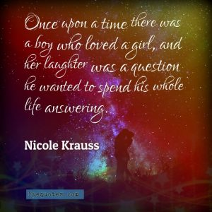 """Quote from Byequotes.com - """"Once upon a time there was a boy who loved a girl, and her laughter was a question he wanted to spend his whole life answering"""". - Nicole Krauss"""