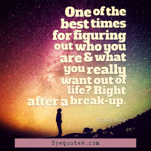 "Quote from Byequotes.com - ""One of the best times for figuring out who you are & what you really want out of life? Right after a break-up"". - Mandy Hale"