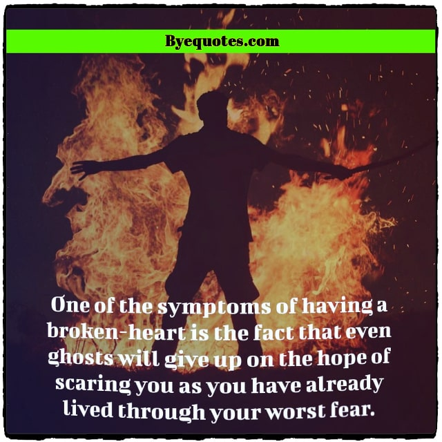 "Quote from Byequotes.com - ""One of the symptoms of having a broken-heart is the fact that even ghosts will give up on the hope of scaring you as you have already lived through your worst fear."" - Faraaz Kazi"