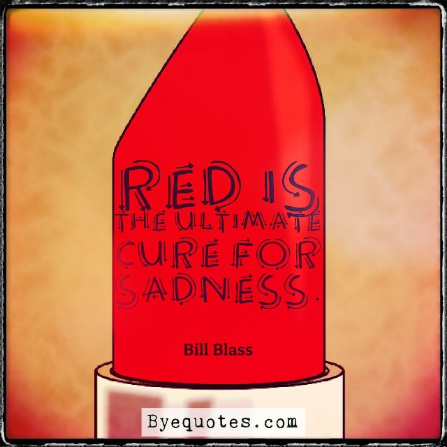 "Quote from Byequotes.com - ""Red is the ultimate cure for sadness."" - Bill Blass"