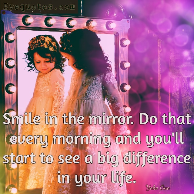 "Quote from Byequotes.com - ""Smile in the mirror. Do that every morning and you'll start to see a big difference in your life"". Yoko Ono"