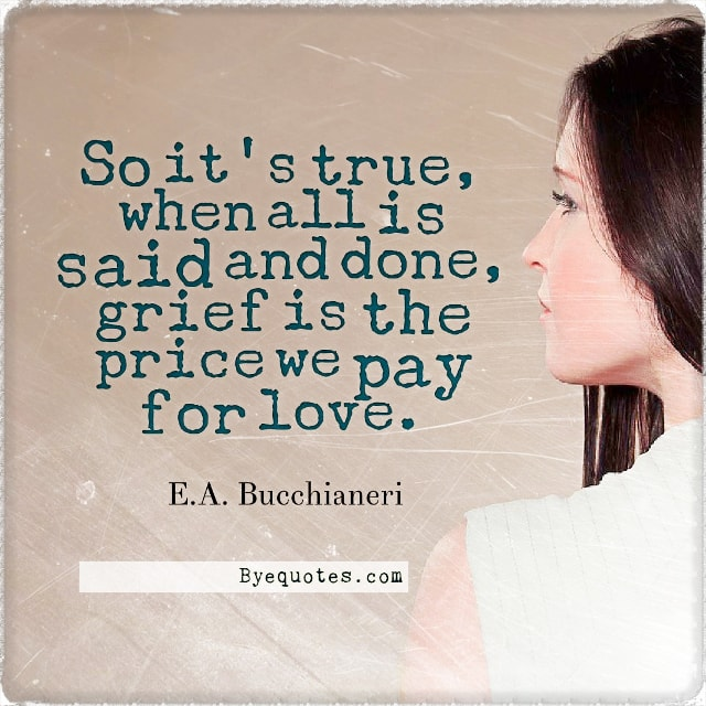 "Quote from Byequotes.com - ""So it's true, when all is said and done, grief is the price we pay for love"". - E.A. Bucchianeri"