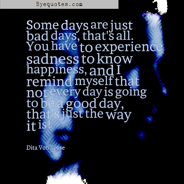 "Quote from Byequotes.com - ""Some days are just bad days, that's all. You have to experience sadness to know happiness, and I remind myself that not every day is going to be a good day, that's just the way it is!"" - Dita Von Teese"