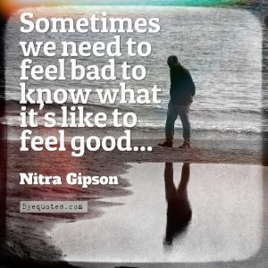 "Quote from Byequotes.com - ""Sometimes we need to feel bad to know what it's like to feel good..."" - Nitra Gipson"