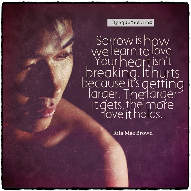 "Quote from Byequotes.com - ""Sorrow is how we learn to love. Your heart isn't breaking. It hurts because it's getting larger. The larger it gets, the more love it holds"". - Rita Mae Brown"