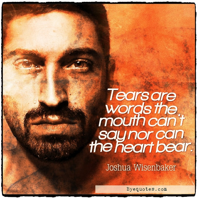 "Quote from Byequotes.com - ""Tears are words the mouth can't say nor can the heart bear"". - Joshua Wisenbaker"