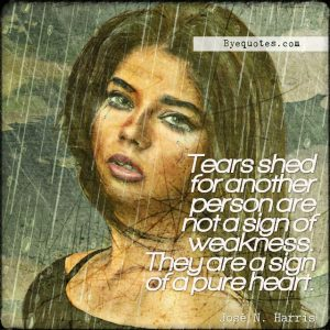 """Quote from Byequotes.com - """"Tears shed for another person are not a sign of weakness. They are a sign of a pure heart"""". - José N. Harris"""