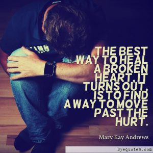 "Quote from Byequotes.com - ""The best way to heal a broken heart, it turns out, is to find a way to move past the hurt"". - Mary Kay Andrews"