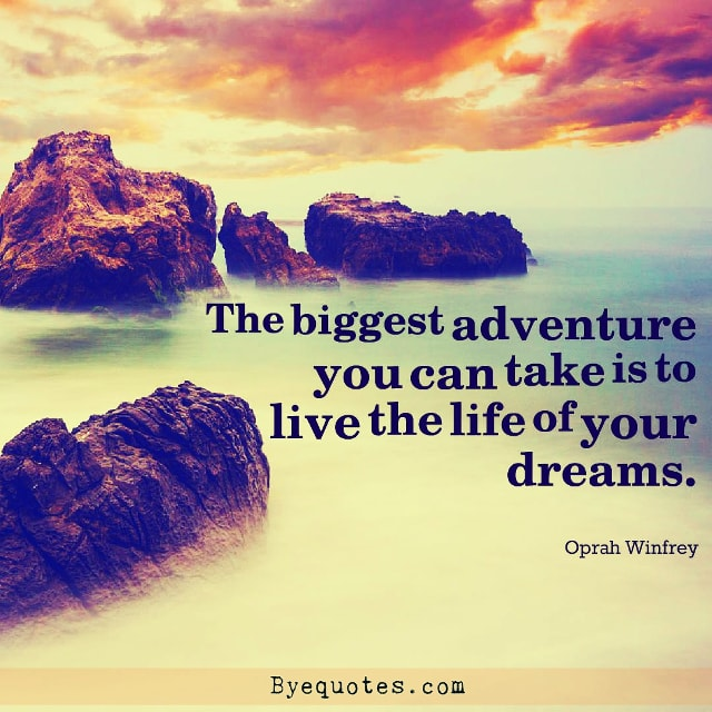 "Quote from Byequotes.com - ""The biggest adventure you can take is to live the life of your dreams"". - Oprah Winfrey"