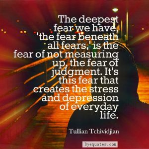 "Quote from Byequotes.com - ""The deepest fear we have, 'the fear beneath all fears,' is the fear of not measuring up, the fear of judgment. It's this fear that creates the stress and depression of everyday life"". - Tullian Tchividjian"