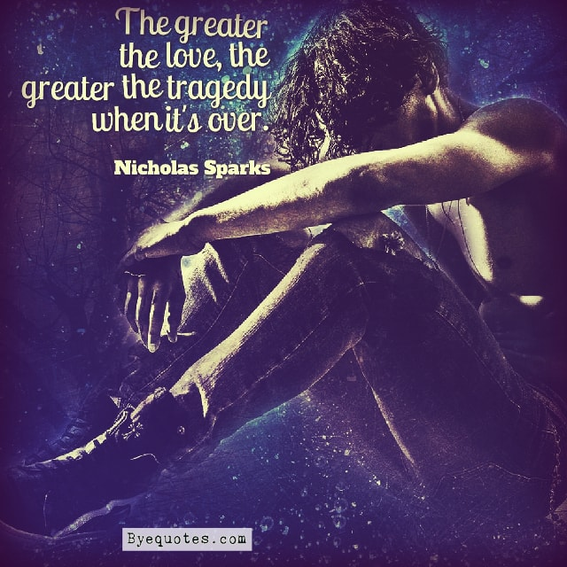 "Quote from Byequotes.com - ""The greater the love, the greater the tragedy when it's over"". - Nicholas Sparks"