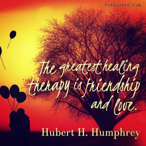 "Quote from Byequotes.com - ""The greatest healing therapy is friendship and love"". - Hubert H. Humphrey"
