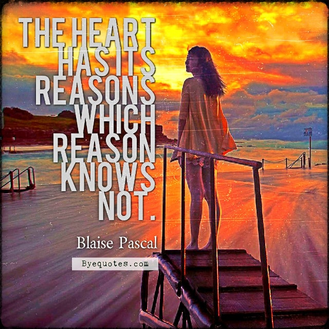 "Quote from Byequotes.com - ""The heart has its reasons which reason knows not"". - Blaise Pascal"