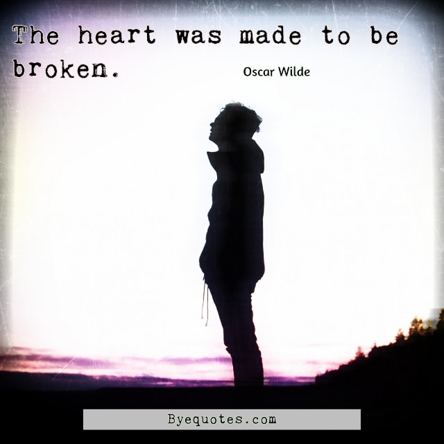 "Quote from Byequotes.com - ""The heart was made to be broken."" - Oscar Wilde"