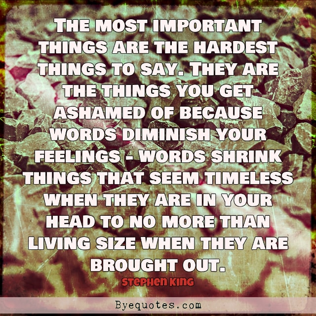 "Quote from Byequotes.com - ""The most important things are the hardest things to say. They are the things you get ashamed of because words diminish your feelings - words shrink things that seem timeless when they are in your head to no more than living size when they are brought out"". - Stephen King"