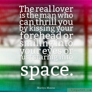 """Quote from Byequotes.com - """"The real lover is the man who can thrill you by kissing your forehead or smiling into your eyes or just staring into space"""". - Marilyn Monroe"""