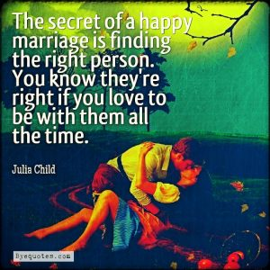 """Quote from Byequotes.com - """"The secret of a happy marriage is finding the right person. You know they're right if you love to be with them all the time"""". - Julia Child"""
