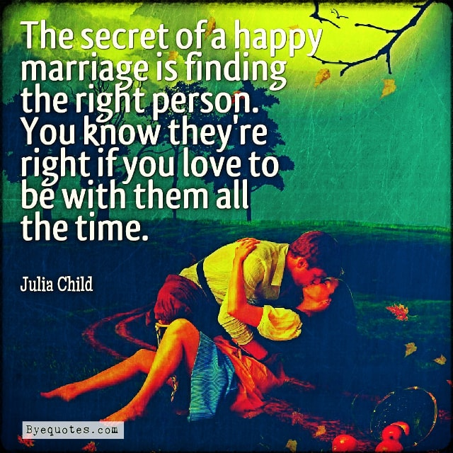 "Quote from Byequotes.com - ""The secret of a happy marriage is finding the right person. You know they're right if you love to be with them all the time"". - Julia Child"
