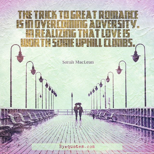 "Quote from Byequotes.com - ""The trick to great romance is in overcoming adversity. In realizing that love is worth some uphill climbs"". - Sarah MacLean"
