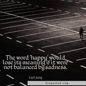 """Quote from Byequotes.com - """"The word 'happy' would lose its meaning if it were not balanced by sadness"""". - Carl Jung"""