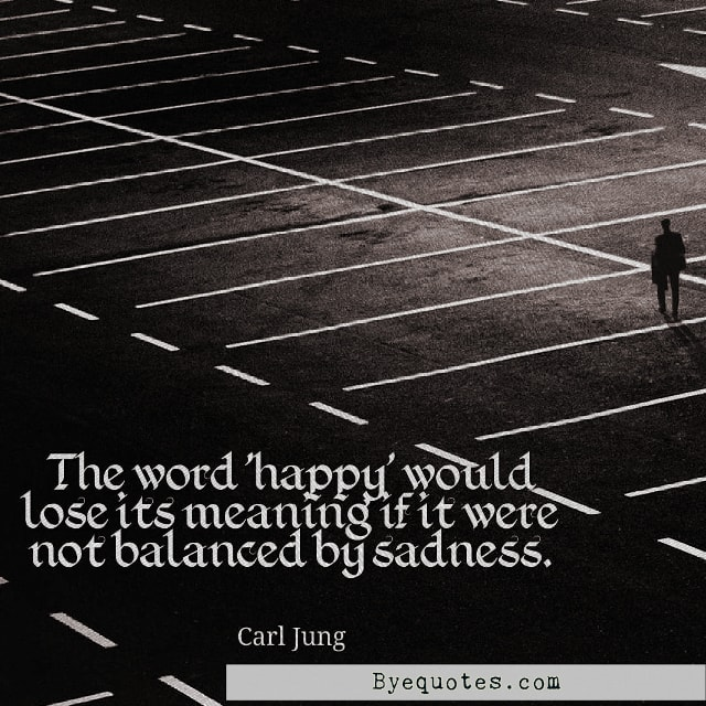 "Quote from Byequotes.com - ""The word 'happy' would lose its meaning if it were not balanced by sadness"". - Carl Jung"