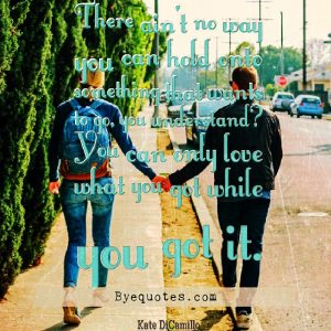 """Quote from Byequotes.com - """"There ain't no way you can hold onto something that wants to go, you understand? You can only love what you got while you got it"""". - Kate DiCamillo"""