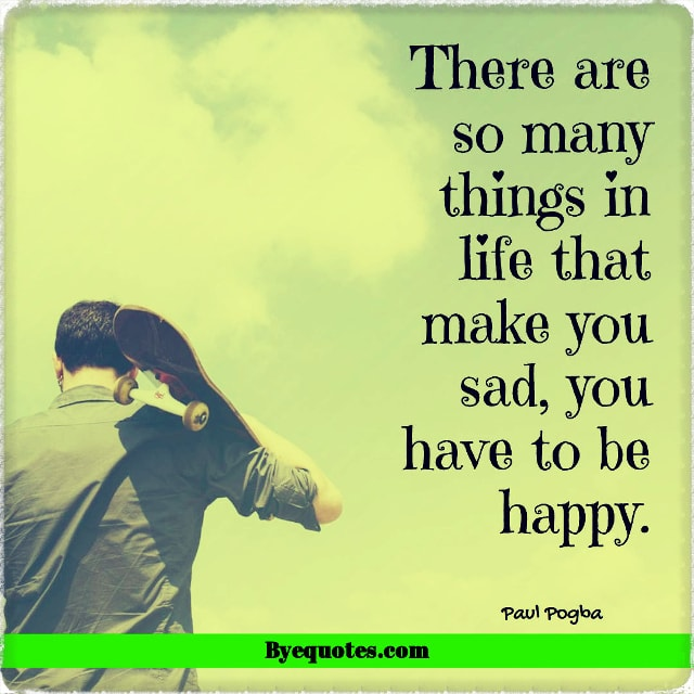 "Quote from Byequotes.com - ""There are so many things in life that make you sad, you have to be happy."" - Paul Pogba"