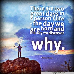 "Quote from Byequotes.com - ""There are two great days in a person's life - the day we are born and the day we discover why"". - William Barclay"