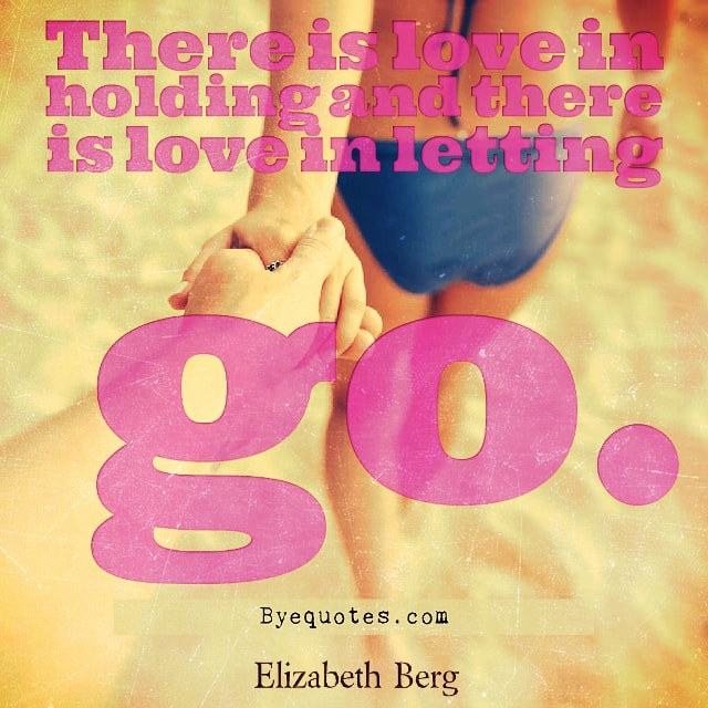 "Quote from Byequotes.com - ""There is love in holding and there is love in letting go"". - Elizabeth Berg"