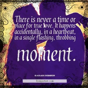 """Quote from Byequotes.com - """"There is never a time or place for true love. It happens accidentally, in a heartbeat, in a single flashing, throbbing moment"""". - Sarah Dessen"""