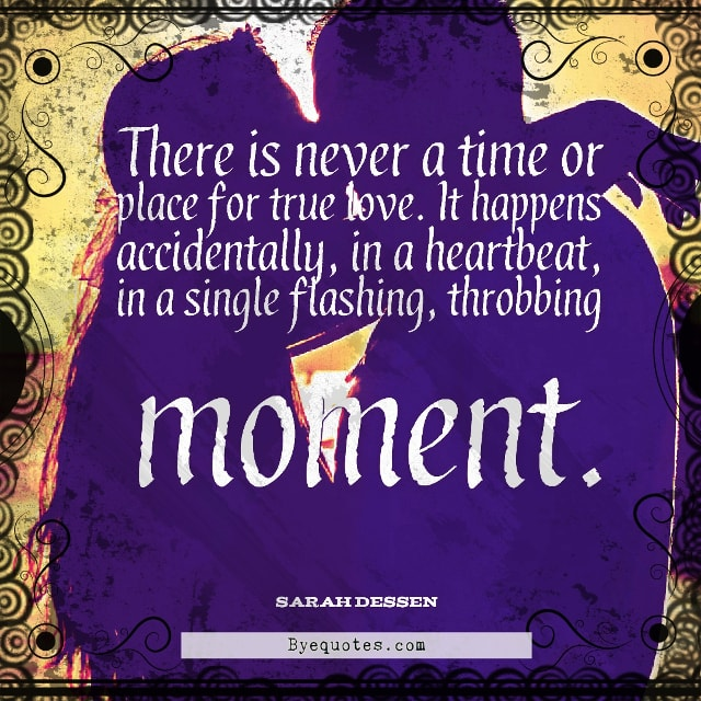 "Quote from Byequotes.com - ""There is never a time or place for true love. It happens accidentally, in a heartbeat, in a single flashing, throbbing moment"". - Sarah Dessen"