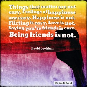 """Quote from Byequotes.com - """"Things that matter are not easy. Feelings of happiness are easy. Happiness is not. Flirting is easy. Love is not. Saying you're friends is easy. Being friends is not"""". - David Levithan"""