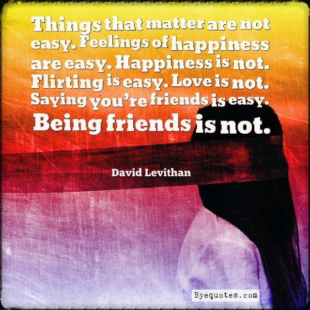 "Quote from Byequotes.com - ""Things that matter are not easy. Feelings of happiness are easy. Happiness is not. Flirting is easy. Love is not. Saying you're friends is easy. Being friends is not"". - David Levithan"