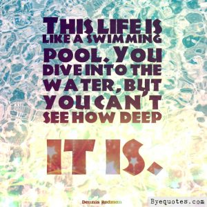 "Quote from Byequotes.com - ""This life is like a swimming pool. You dive into the water, but you can't see how deep it is"". - Dennis Rodman"