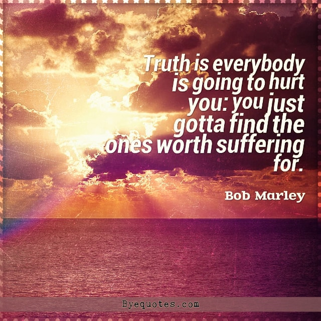"Quote from Byequotes.com - ""Truth is everybody is going to hurt you: you just gotta find the ones worth suffering for"". - Bob Marley"