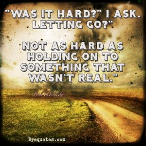 "Quote from Byequotes.com - ""Was it hard?"" I ask. Letting go?"" Not as hard as holding on to something that wasn't real."" ― Lisa Schroeder"