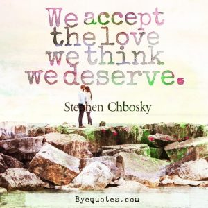 "Quote from Byequotes.com - ""We accept the love we think we deserve"". - Stephen Chbosky"