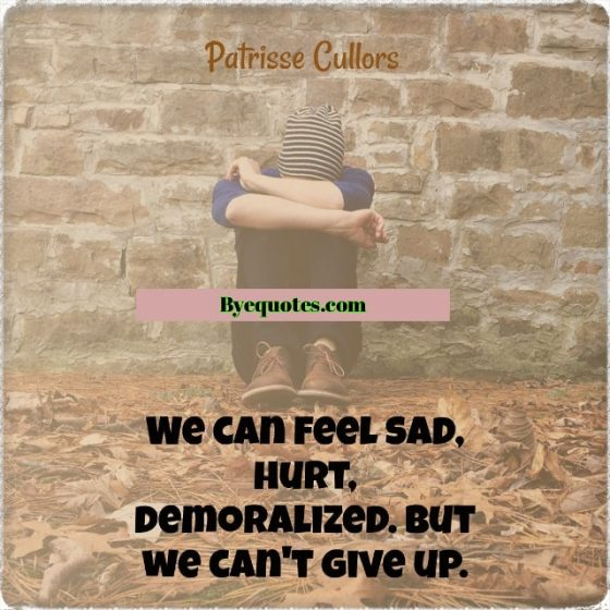 "Quote from Byequotes.com - ""We can feel sad, hurt, demoralized. But we can't give up."" - Patrisse Cullors"