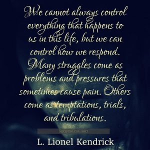 "Quote from Byequotes.com - ""We cannot always control everything that happens to us in this life, but we can control how we respond. Many struggles come as problems and pressures that sometimes cause pain. Others come as temptations, trials, and tribulations"". - L. Lionel Kendrick"
