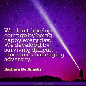 "Quote from Byequotes.com - ""We don't develop courage by being happy every day. We develop it by surviving difficult times and challenging adversity"". - Barbara De Angelis"