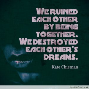 "Quote from Byequotes.com - ""We ruined each other by being together. We destroyed each other's dreams"". - Kate Chisman"