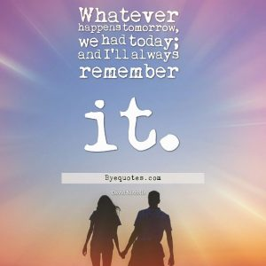 "Quote from Byequotes.com - ""Whatever happens tomorrow, we had today; and I'll always remember it"". - David Nicholls"
