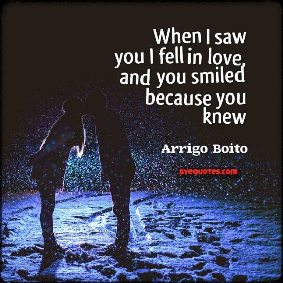 "Quote from Byequotes.com - ""When I saw you I fell in love, and you smiled because you knew."" - Arrigo Boito"