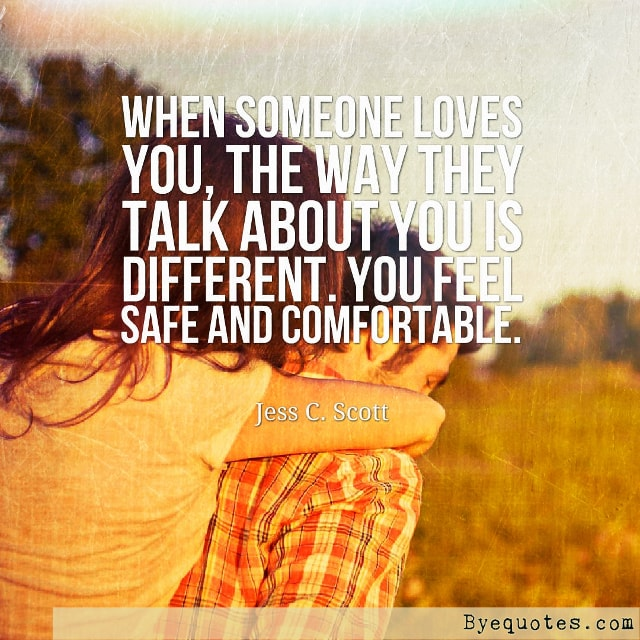"Quote from Byequotes.com - ""When someone loves you, the way they talk about you is different. You feel safe and comfortable"". - Jess C. Scott"
