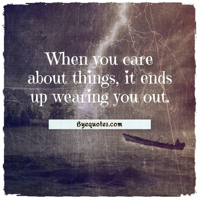 "Quote from Byequotes.com - ""When you care about things, it ends up wearing you out."" - Sakisaka Io"
